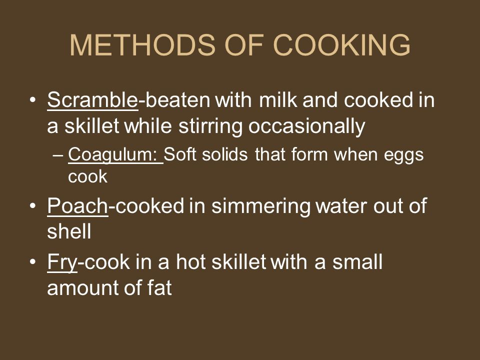 METHODS OF COOKING Scramble-beaten with milk and cooked in a skillet while stirring occasionally –Coagulum: Soft solids that form when eggs cook Poach