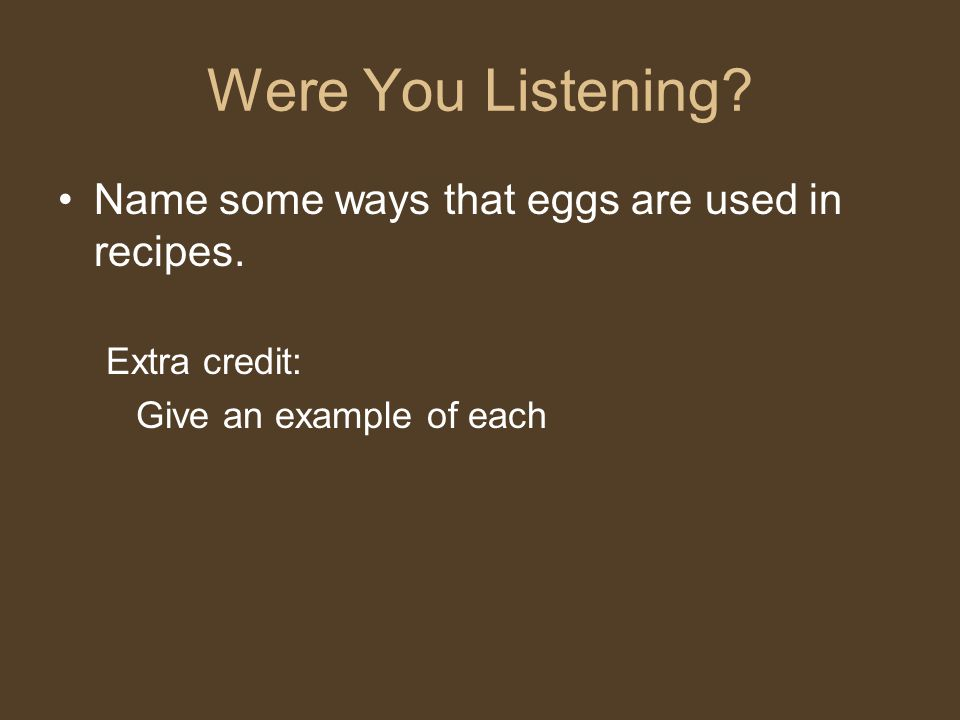 Were You Listening? Name some ways that eggs are used in recipes. Extra credit: Give an example of each