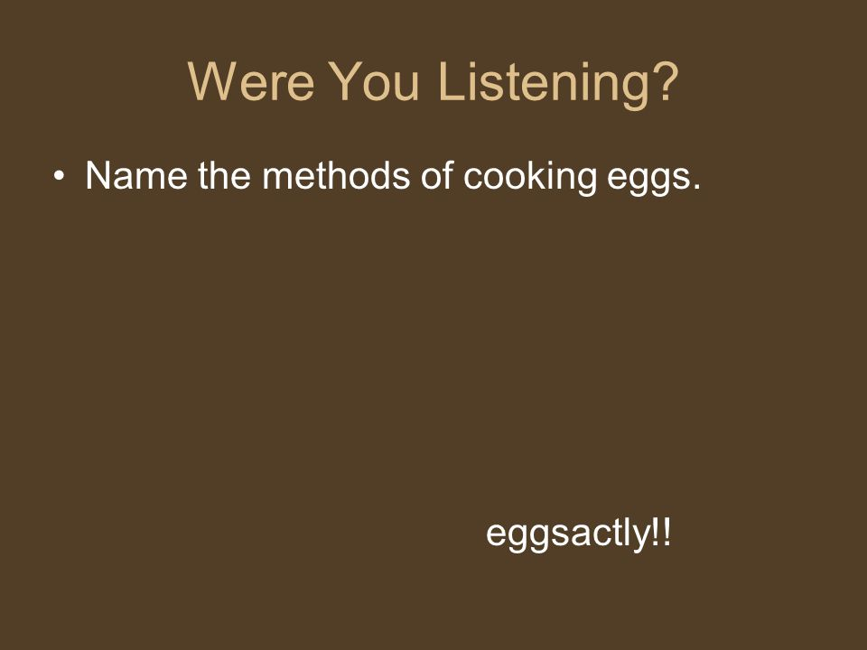 Were You Listening? Name the methods of cooking eggs. eggsactly!!