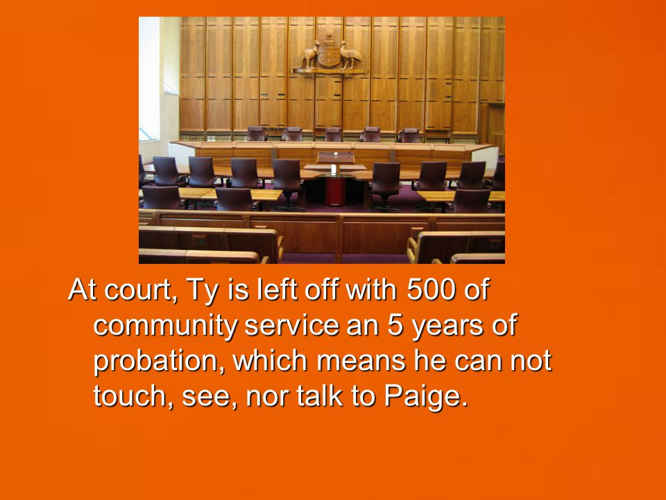 At court, Ty is left off with 500 of community service an 5 years of probation, which means he can not touch, see, nor talk to Paige.