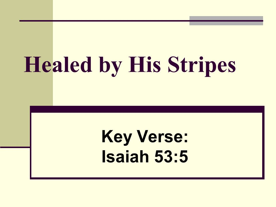 Healed by His Stripes Key Verse: Isaiah 53:5