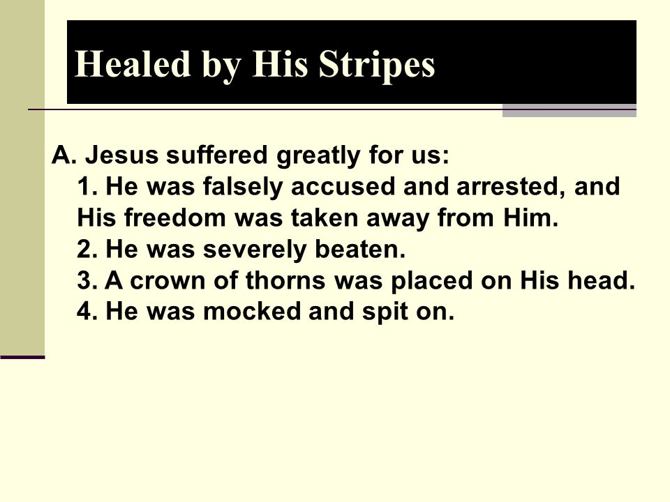 Healed by His Stripes A. Jesus suffered greatly for us: 1. He was falsely accused and arrested, and His freedom was taken away from Him. 2. He was sev
