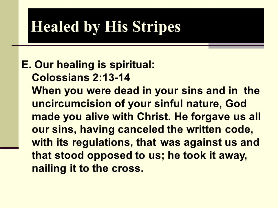 Healed by His Stripes E. Our healing is spiritual: Colossians 2:13-14 When you were dead in your sins and in the uncircumcision of your sinful nature,