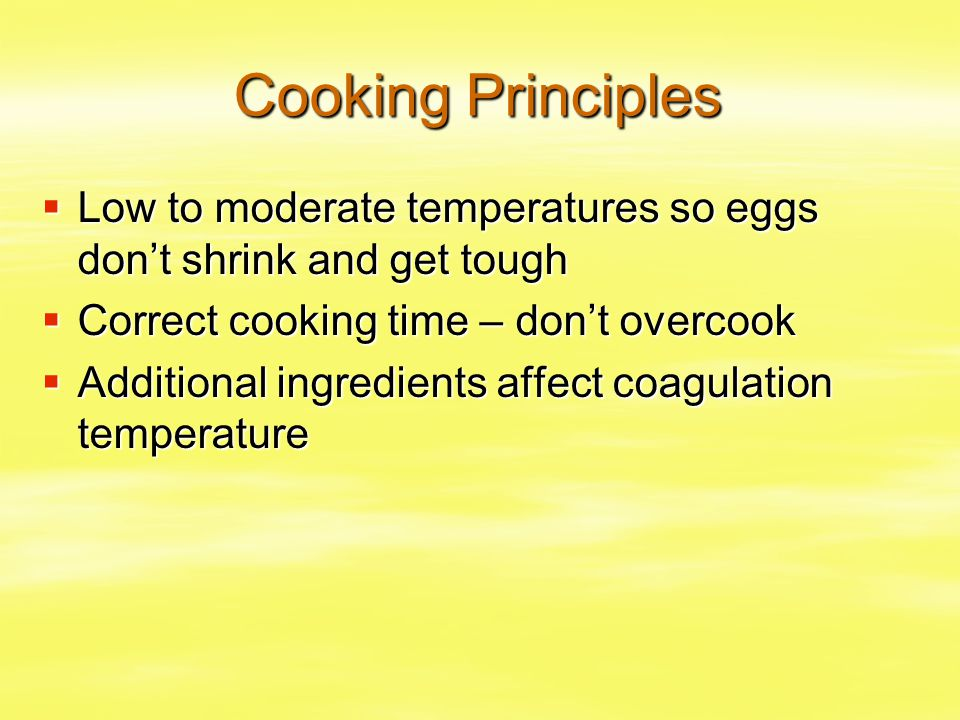 Cooking Principles  Low to moderate temperatures so eggs don't shrink and get tough  Correct cooking time – don't overcook  Additional ingredients
