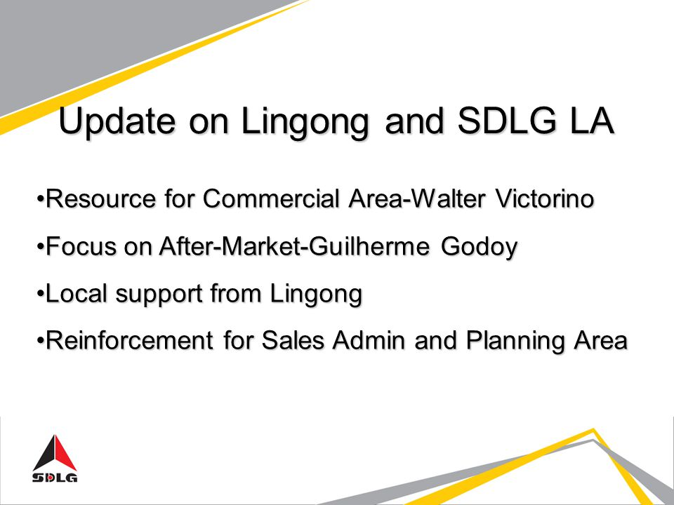 Update on Lingong and SDLG LA Resource for Commercial Area-Walter VictorinoResource for Commercial Area-Walter Victorino Focus on After-Market-Guilherme GodoyFocus on After-Market-Guilherme Godoy Local support from LingongLocal support from Lingong Reinforcement for Sales Admin and Planning AreaReinforcement for Sales Admin and Planning Area