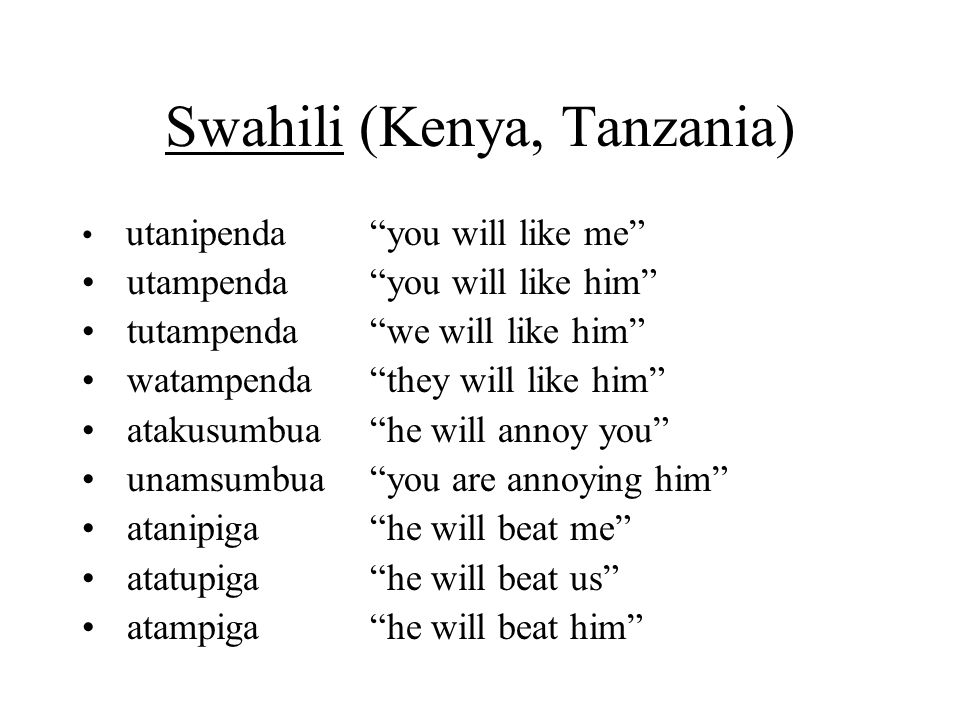 Swahili (Kenya, Tanzania) utanipenda you will like me utampenda you will like him tutampenda we will like him watampenda they will like him atakusumbua he will annoy you unamsumbua you are annoying him atanipiga he will beat me atatupiga he will beat us atampiga he will beat him