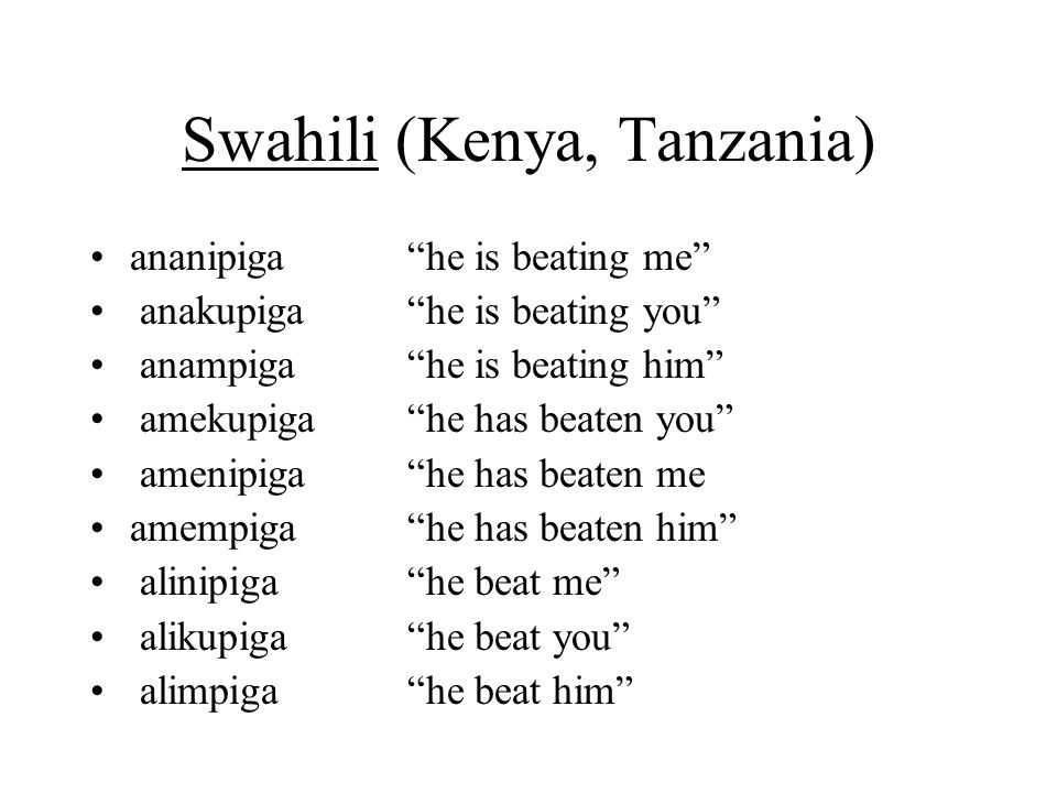 Swahili (Kenya, Tanzania) ananipiga he is beating me anakupiga he is beating you anampiga he is beating him amekupiga he has beaten you amenipiga he has beaten me amempiga he has beaten him alinipiga he beat me alikupiga he beat you alimpiga he beat him