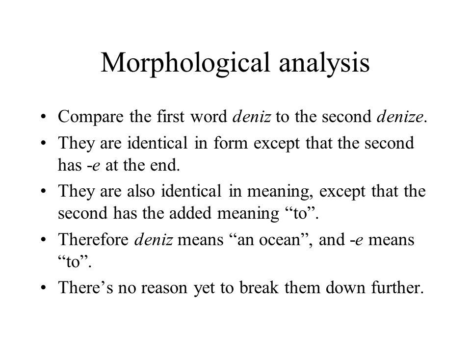 Morphological analysis Compare the first word deniz to the second denize.