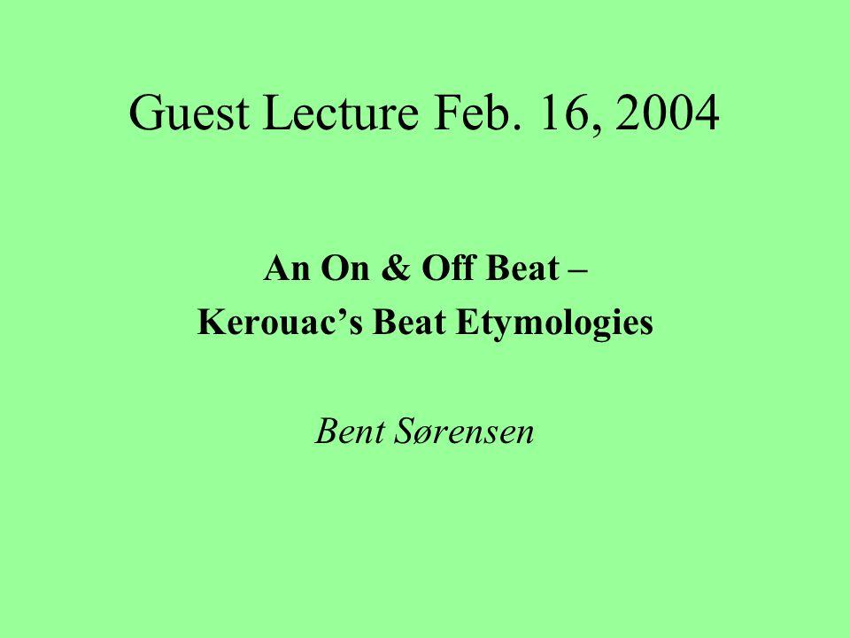 Guest Lecture Feb. 16, 2004 An On & Off Beat – Kerouac's Beat Etymologies Bent Sørensen