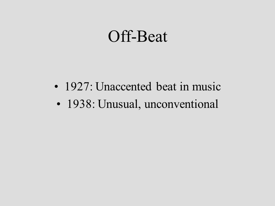 Off-Beat 1927: Unaccented beat in music 1938: Unusual, unconventional