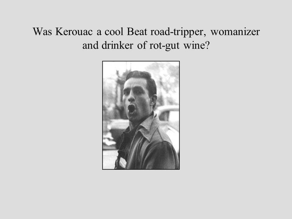 Was Kerouac a cool Beat road-tripper, womanizer and drinker of rot-gut wine?