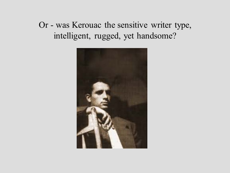 Or - was Kerouac the sensitive writer type, intelligent, rugged, yet handsome