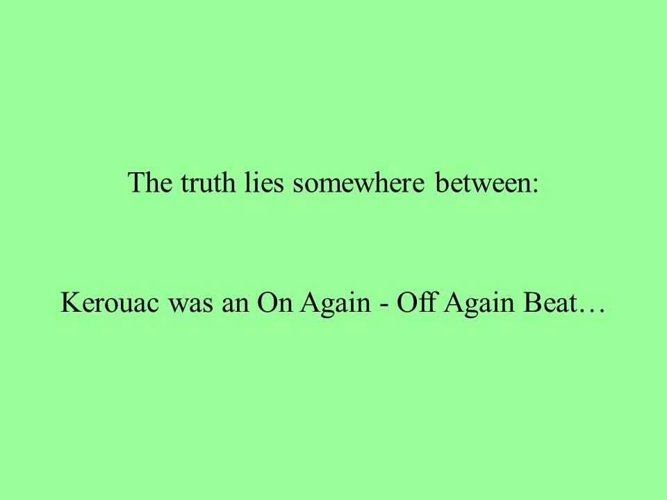 The truth lies somewhere between: Kerouac was an On Again - Off Again Beat…