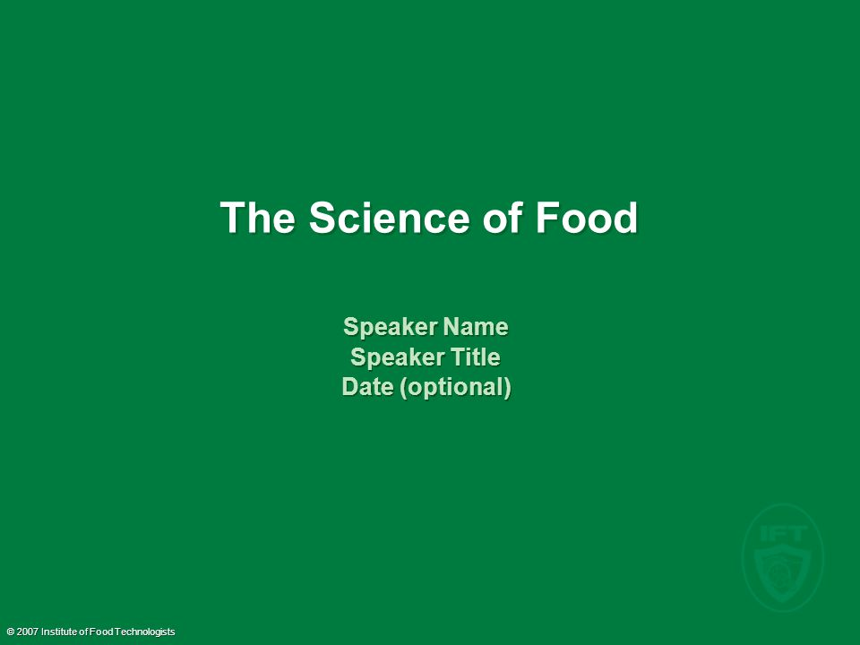 © 2007 Institute of Food Technologists The Science of Food Speaker Name Speaker Title Date (optional) Speaker Name Speaker Title Date (optional)