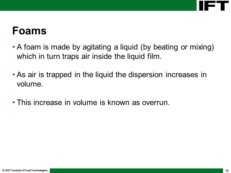 © 2007 Institute of Food Technologists 12 Foams A foam is made by agitating a liquid (by beating or mixing) which in turn traps air inside the liquid film.