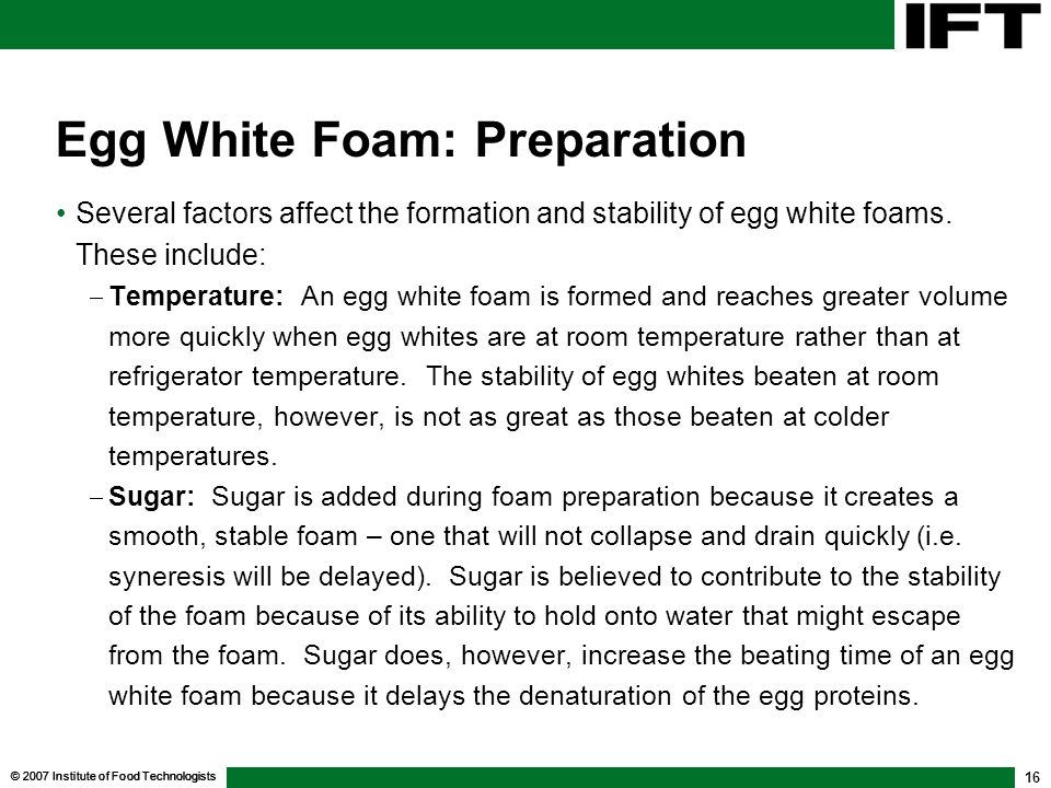 © 2007 Institute of Food Technologists 16 Egg White Foam: Preparation Several factors affect the formation and stability of egg white foams.