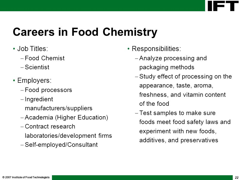 © 2007 Institute of Food Technologists 22 Careers in Food Chemistry Job Titles:  Food Chemist  Scientist Employers:  Food processors  Ingredient manufacturers/suppliers  Academia (Higher Education)  Contract research laboratories/development firms  Self-employed/Consultant Responsibilities:  Analyze processing and packaging methods  Study effect of processing on the appearance, taste, aroma, freshness, and vitamin content of the food  Test samples to make sure foods meet food safety laws and experiment with new foods, additives, and preservatives Responsibilities:  Analyze processing and packaging methods  Study effect of processing on the appearance, taste, aroma, freshness, and vitamin content of the food  Test samples to make sure foods meet food safety laws and experiment with new foods, additives, and preservatives