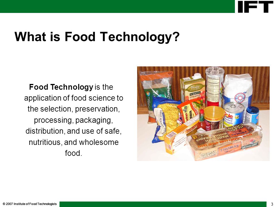 © 2007 Institute of Food Technologists 3 What is Food Technology? Food Technology is the application of food science to the selection, preservation, p