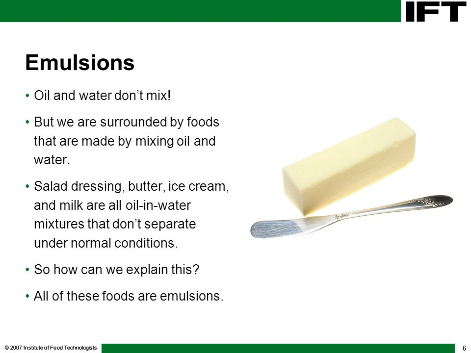© 2007 Institute of Food Technologists 6 Emulsions Oil and water don't mix! But we are surrounded by foods that are made by mixing oil and water. Sala