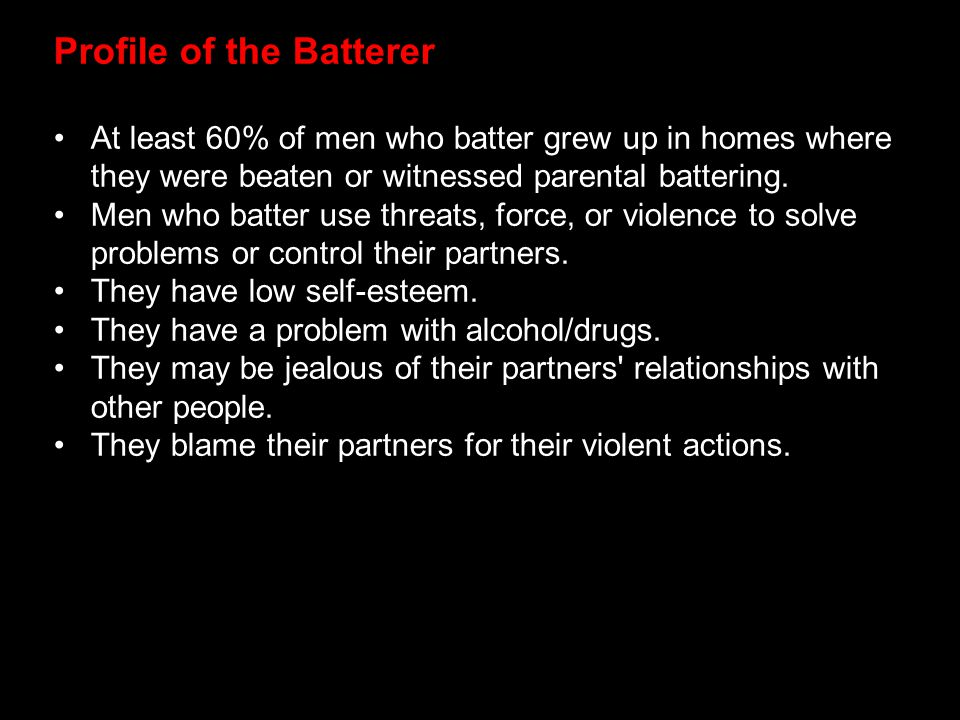 Profile of the Batterer At least 60% of men who batter grew up in homes where they were beaten or witnessed parental battering. Men who batter use thr