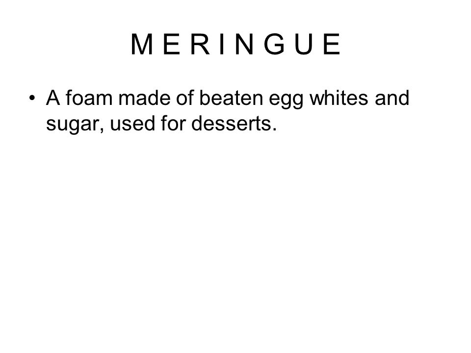 M E R I N G U E A foam made of beaten egg whites and sugar, used for desserts.