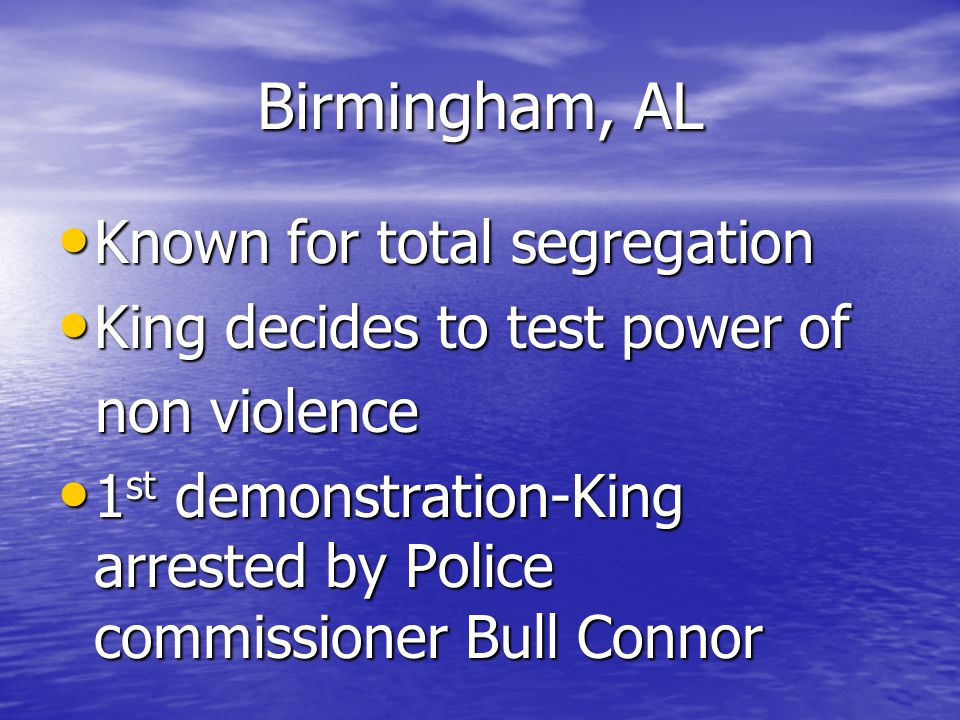 Birmingham, AL Known for total segregation Known for total segregation King decides to test power of King decides to test power of non violence non violence 1 st demonstration-King arrested by Police commissioner Bull Connor 1 st demonstration-King arrested by Police commissioner Bull Connor