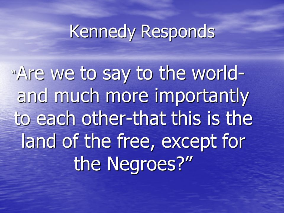 Kennedy Responds Are we to say to the world- and much more importantly to each other-that this is the land of the free, except for the Negroes?