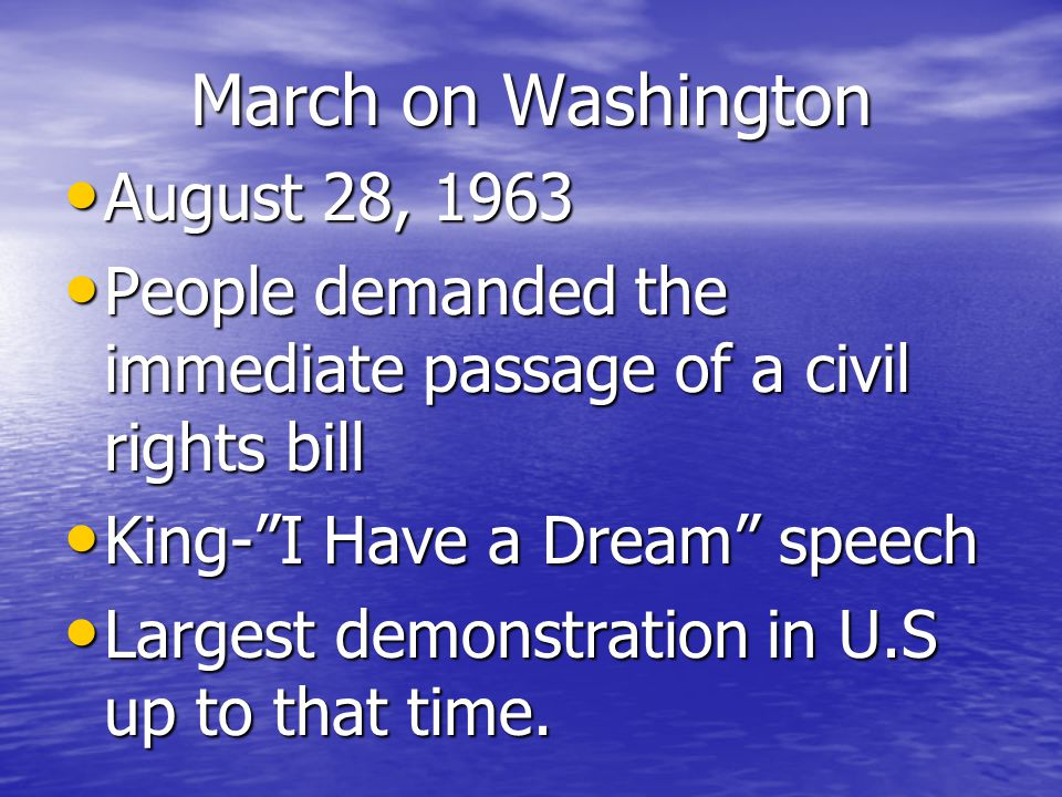 March on Washington August 28, 1963 August 28, 1963 People demanded the immediate passage of a civil rights bill People demanded the immediate passage of a civil rights bill King- I Have a Dream speech King- I Have a Dream speech Largest demonstration in U.S up to that time.