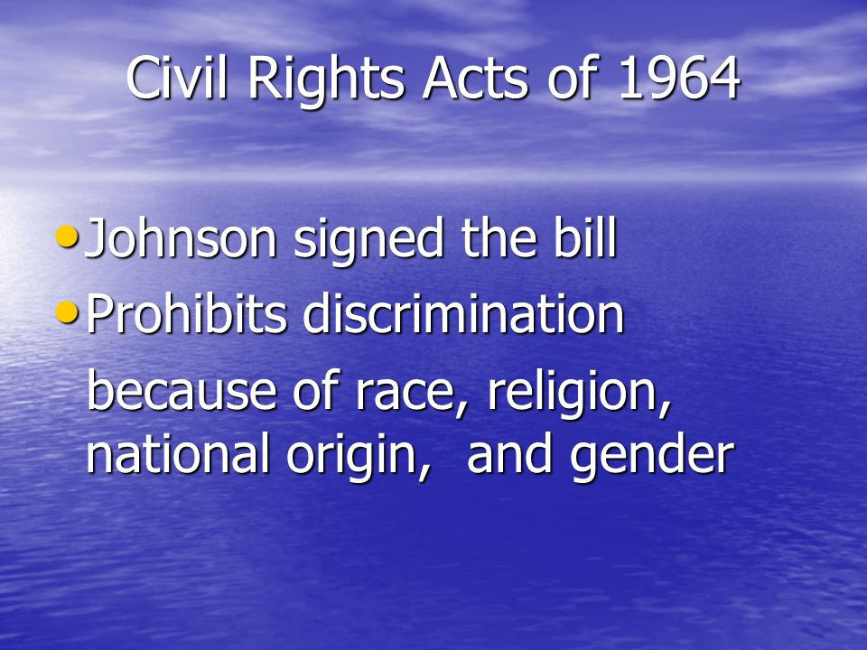 Civil Rights Acts of 1964 Johnson signed the bill Johnson signed the bill Prohibits discrimination Prohibits discrimination because of race, religion, national origin, and gender because of race, religion, national origin, and gender