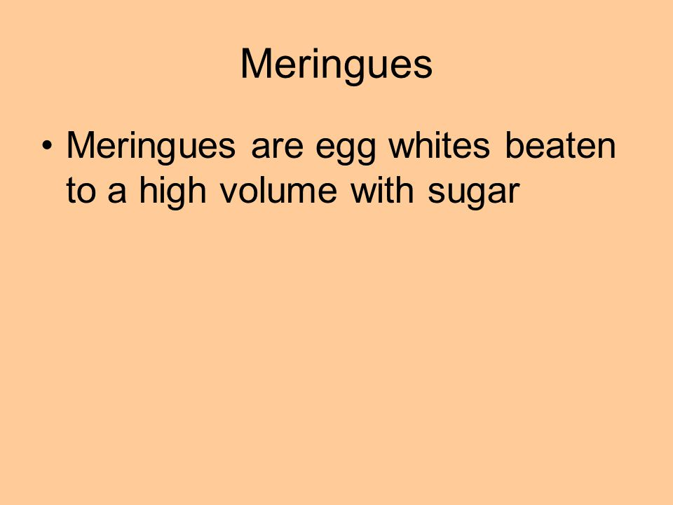 Meringues are egg whites beaten to a high volume with sugar