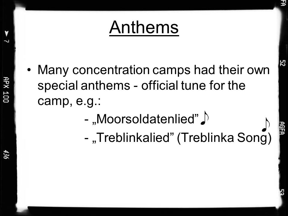 "Anthems Many concentration camps had their own special anthems - official tune for the camp, e.g.: - ""Moorsoldatenlied - ""Treblinkalied (Treblinka Song)"