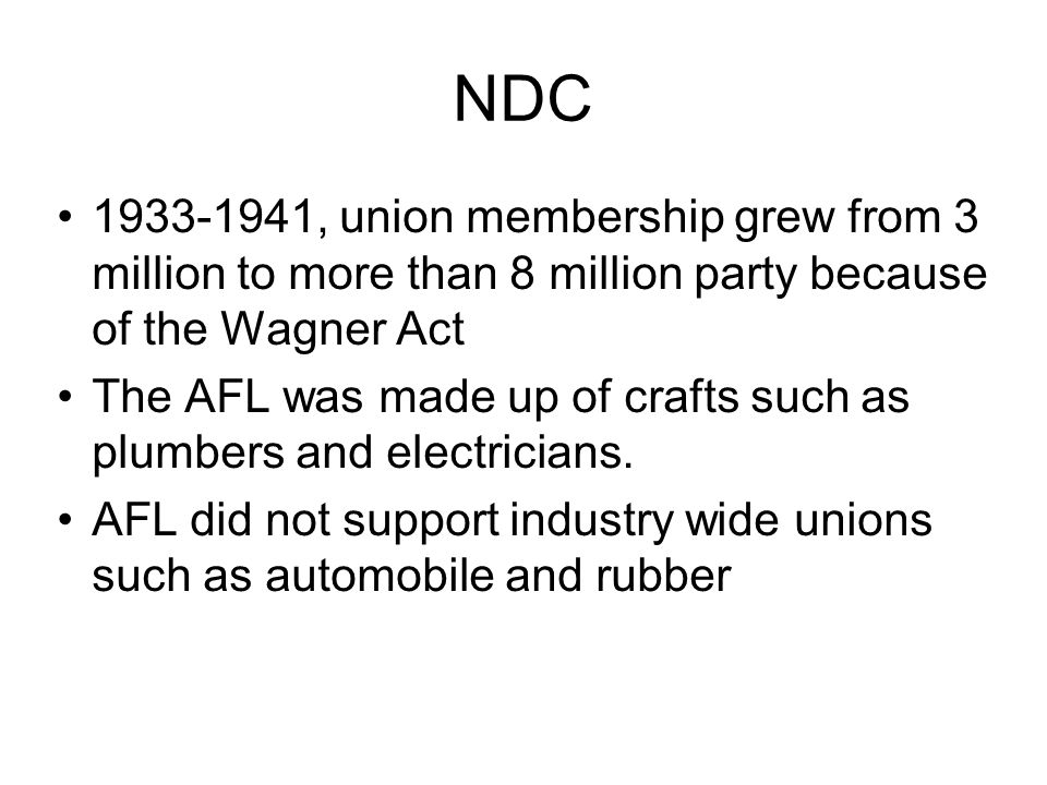NDC 1933-1941, union membership grew from 3 million to more than 8 million party because of the Wagner Act The AFL was made up of crafts such as plumbers and electricians.