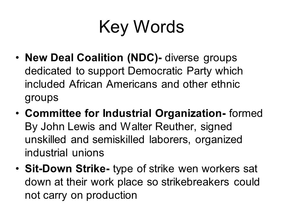Key Words New Deal Coalition (NDC)- diverse groups dedicated to support Democratic Party which included African Americans and other ethnic groups Committee for Industrial Organization- formed By John Lewis and Walter Reuther, signed unskilled and semiskilled laborers, organized industrial unions Sit-Down Strike- type of strike wen workers sat down at their work place so strikebreakers could not carry on production