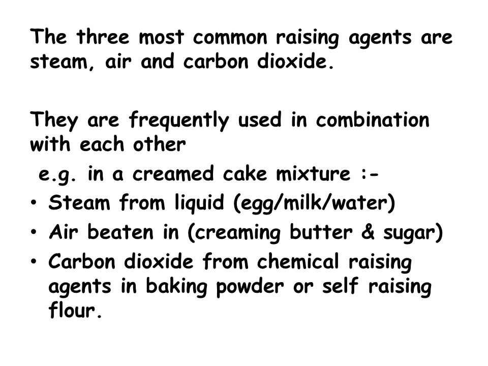 The three most common raising agents are steam, air and carbon dioxide. They are frequently used in combination with each other e.g. in a creamed cake