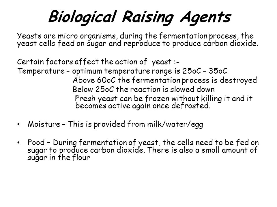 Biological Raising Agents Yeasts are micro organisms, during the fermentation process, the yeast cells feed on sugar and reproduce to produce carbon d
