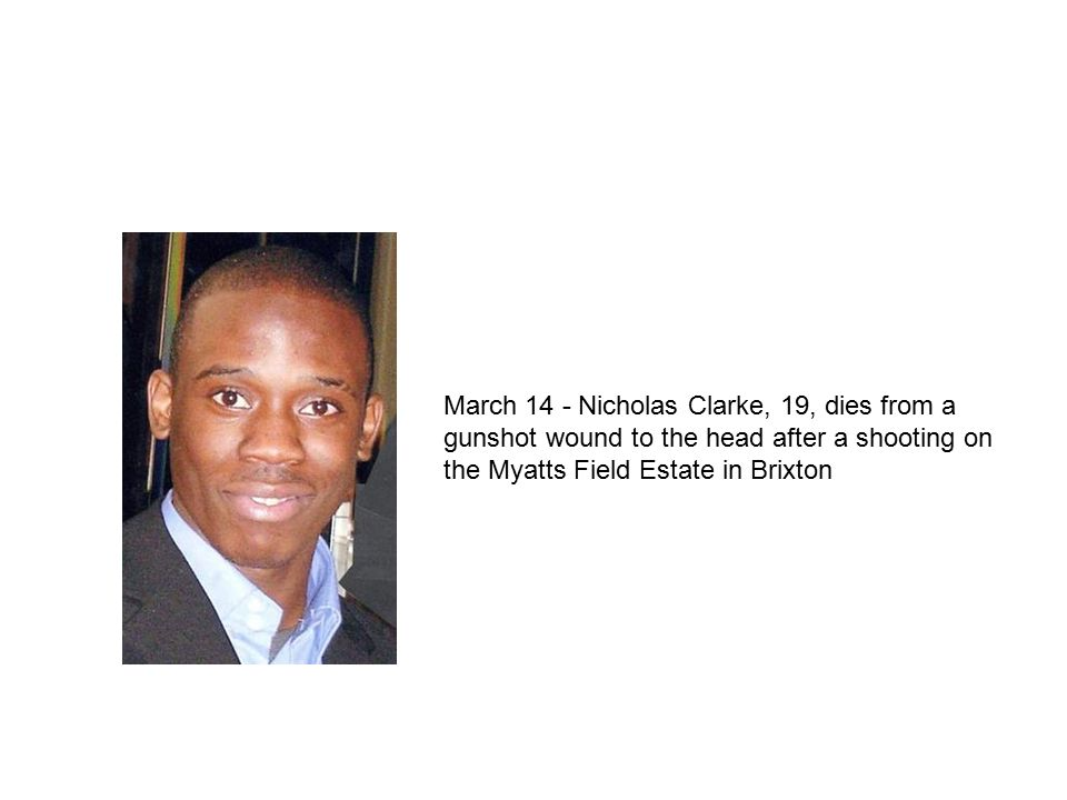 March 14 - Nicholas Clarke, 19, dies from a gunshot wound to the head after a shooting on the Myatts Field Estate in Brixton