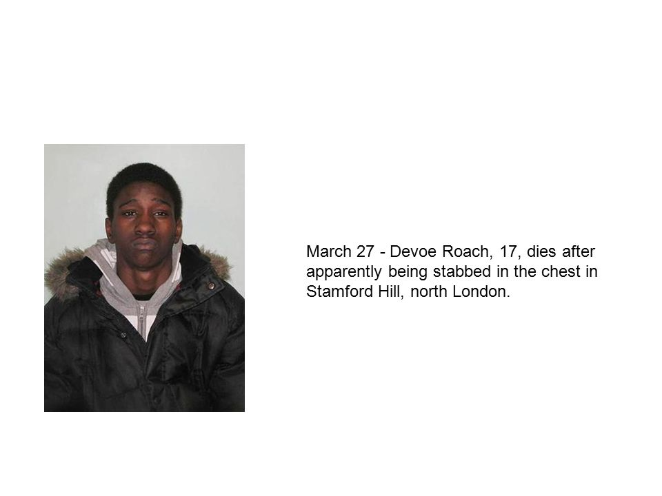March 27 - Devoe Roach, 17, dies after apparently being stabbed in the chest in Stamford Hill, north London.