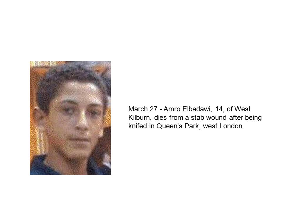 March 27 - Amro Elbadawi, 14, of West Kilburn, dies from a stab wound after being knifed in Queen s Park, west London.