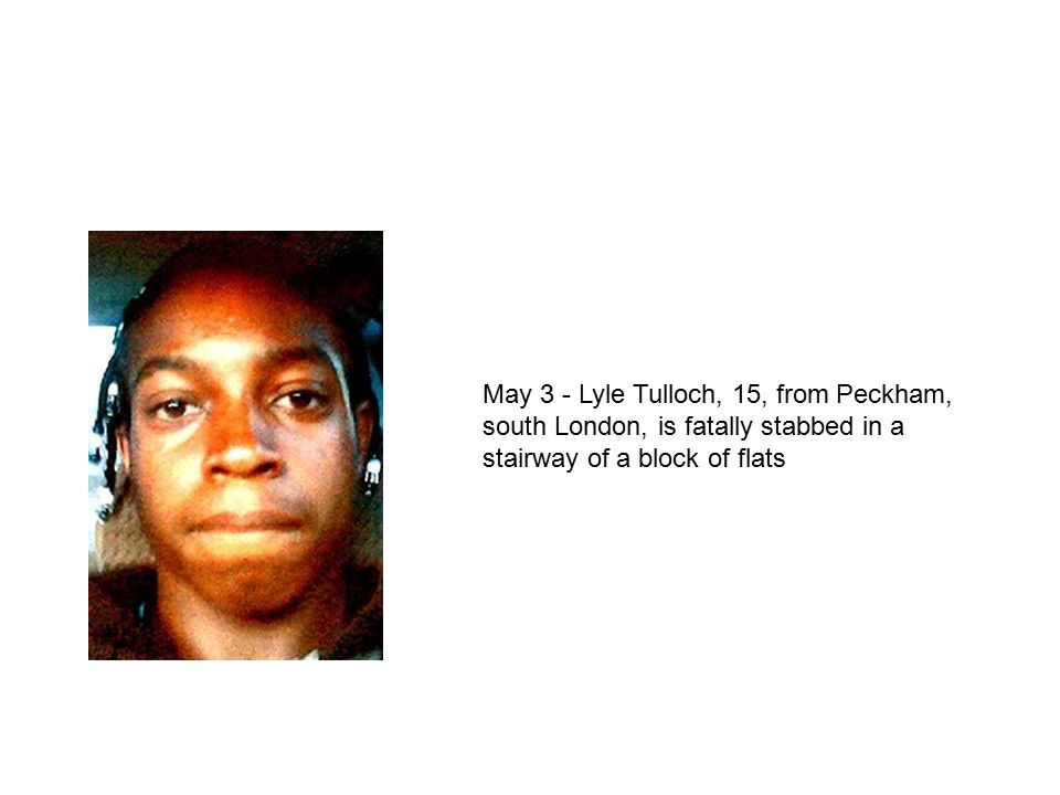 May 3 - Lyle Tulloch, 15, from Peckham, south London, is fatally stabbed in a stairway of a block of flats