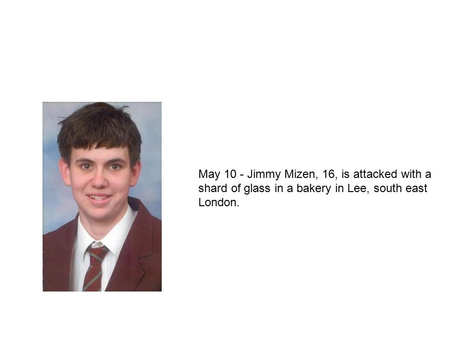 May 10 - Jimmy Mizen, 16, is attacked with a shard of glass in a bakery in Lee, south east London.