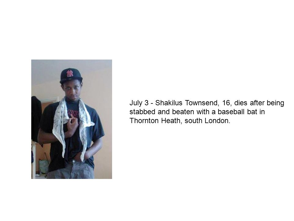 July 3 - Shakilus Townsend, 16, dies after being stabbed and beaten with a baseball bat in Thornton Heath, south London.