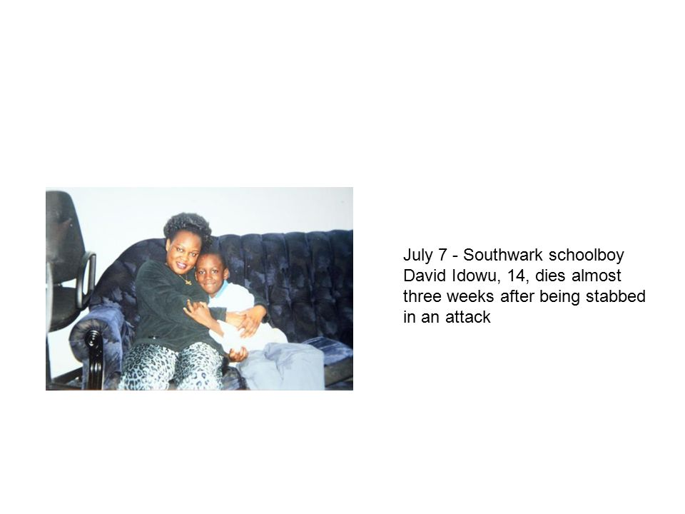 July 7 - Southwark schoolboy David Idowu, 14, dies almost three weeks after being stabbed in an attack