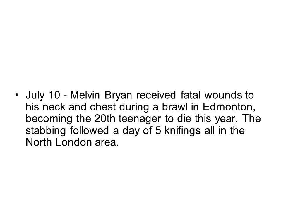 July 10 - Melvin Bryan received fatal wounds to his neck and chest during a brawl in Edmonton, becoming the 20th teenager to die this year. The stabbi