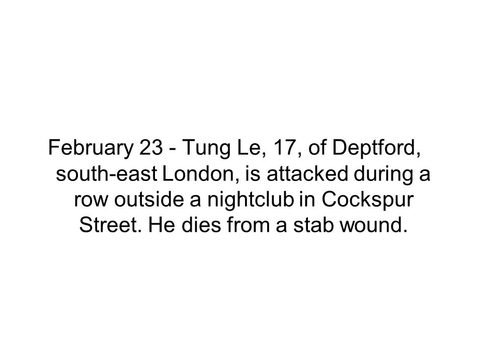 February 23 - Tung Le, 17, of Deptford, south-east London, is attacked during a row outside a nightclub in Cockspur Street. He dies from a stab wound.