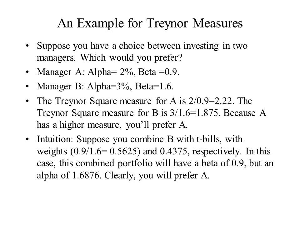 An Example for Treynor Measures Suppose you have a choice between investing in two managers. Which would you prefer? Manager A: Alpha= 2%, Beta =0.9.