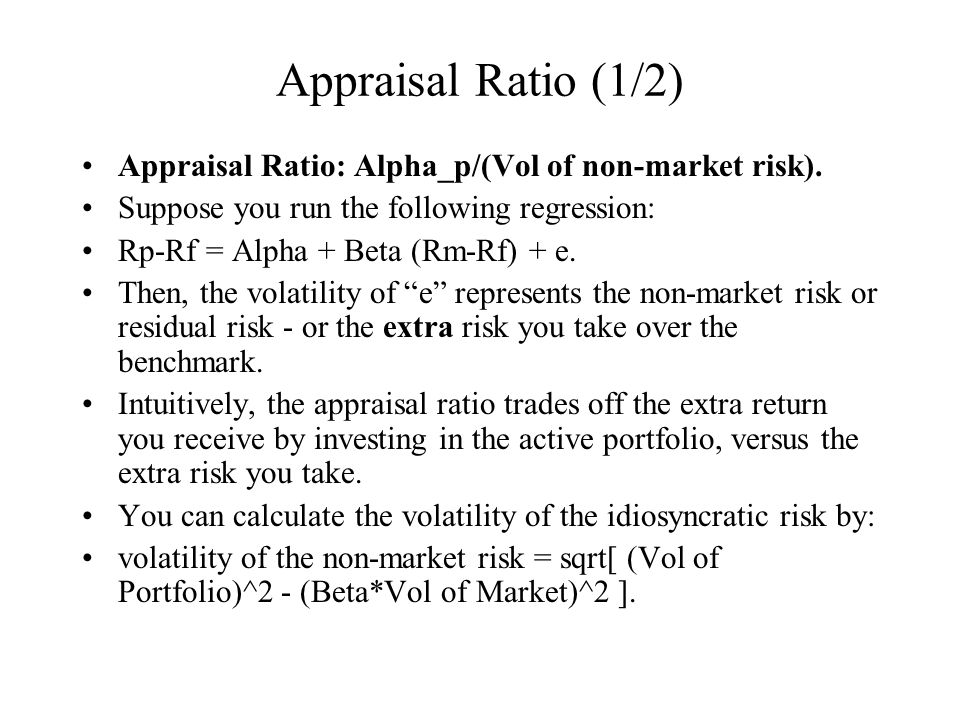 Appraisal Ratio (1/2) Appraisal Ratio: Alpha_p/(Vol of non-market risk). Suppose you run the following regression: Rp-Rf = Alpha + Beta (Rm-Rf) + e. T