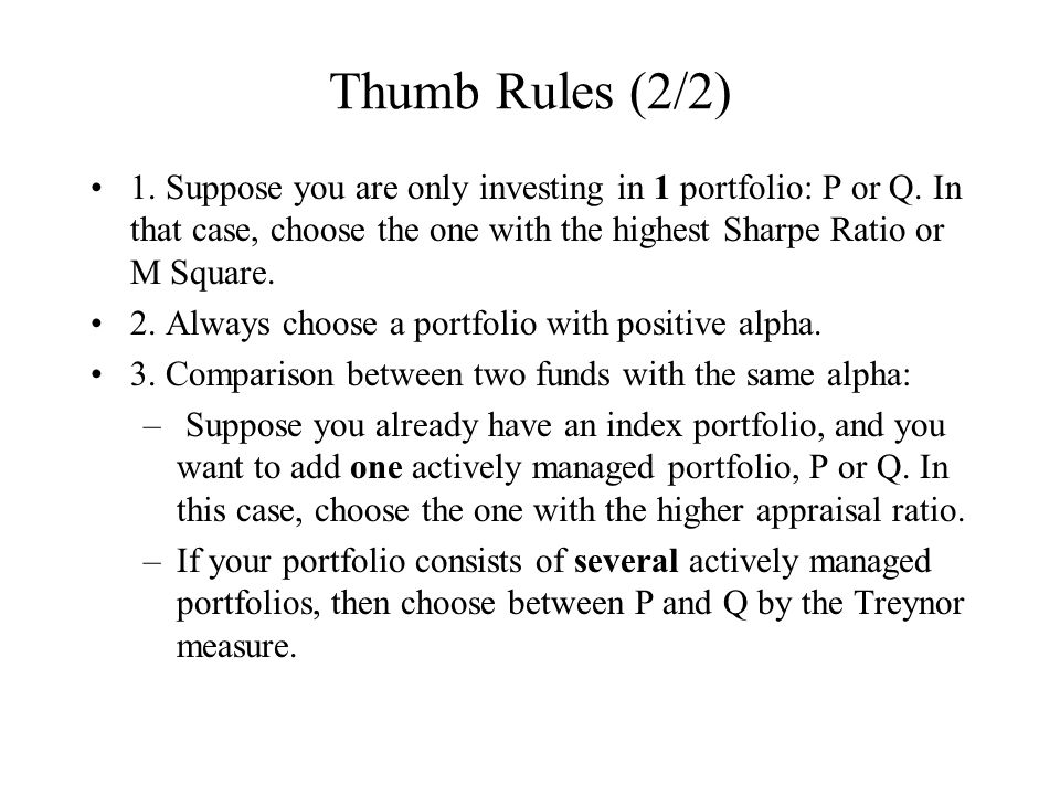 Thumb Rules (2/2) 1. Suppose you are only investing in 1 portfolio: P or Q. In that case, choose the one with the highest Sharpe Ratio or M Square. 2.