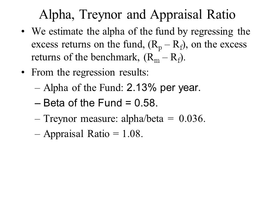 Alpha, Treynor and Appraisal Ratio We estimate the alpha of the fund by regressing the excess returns on the fund, (R p – R f ), on the excess returns