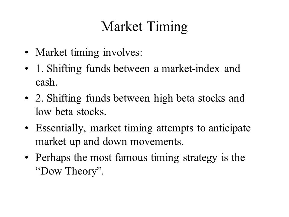 Market Timing Market timing involves: 1. Shifting funds between a market-index and cash. 2. Shifting funds between high beta stocks and low beta stock