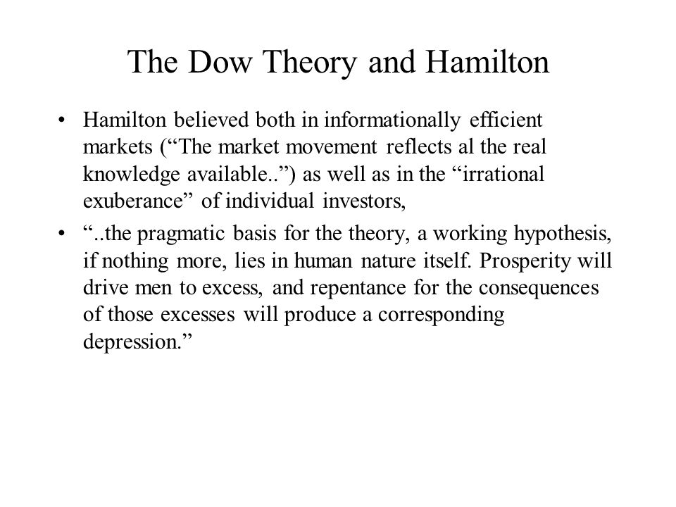 The Dow Theory and Hamilton Hamilton believed both in informationally efficient markets ( The market movement reflects al the real knowledge available.. ) as well as in the irrational exuberance of individual investors, ..the pragmatic basis for the theory, a working hypothesis, if nothing more, lies in human nature itself.
